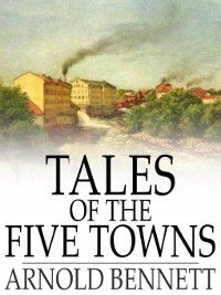 Five Towns: Tales of the Five Towns, Arnold Bennett