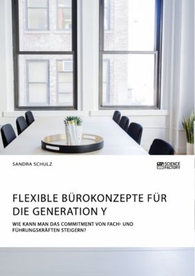 Flexible Bürokonzepte für die Generation Y. Wie kann man das Commitment von Fach- und Führungskräften steigern?, Sandra Schulz