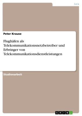 Flughäfen als Telekommunikationsnetzbetreiber und Erbringer von Telekommunikationsdienstleistungen, Peter Krause