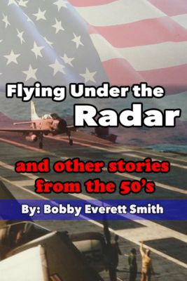 Flying Under the Radar and Other Stories from the 50's, Bobby Everett Smith