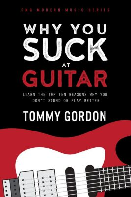 FMG Modern Music Series: Why You Suck at Guitar: Learn the Top Ten Reasons Why You Don't Sound or Play Better (FMG Modern Music Series), Tommy Gordon