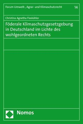 Föderale Klimaschutzgesetzgebung in Deutschland im Lichte des wohlgeordneten Rechts, Christina Agnetha Flaskühler