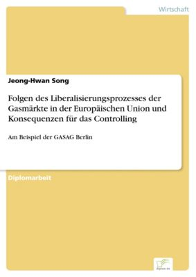 Folgen des Liberalisierungsprozesses der Gasmärkte in der Europäischen Union und Konsequenzen für das Controlling, Jeong-Hwan Song
