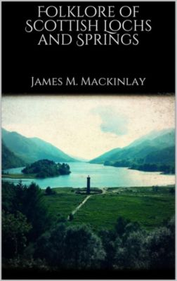 Folklore of Scottish Lochs and Springs, James M. Mackinlay