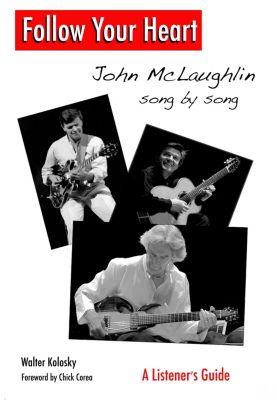 Follow Your Heart: John McLaughlin Song By Song - A Listener's Guide, Walter Kolosky