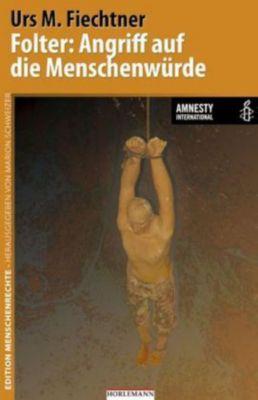 Folter: Angriff auf die Menschenwürde, Urs M. Fiechtner