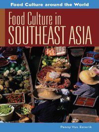 Food Culture around the World: Food Culture in Southeast Asia, Penny Van Esterik