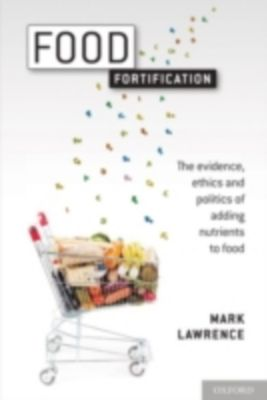 Food Fortification: The evidence, ethics, and politics of adding nutrients to food, Mark Lawrence