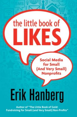 For Small (And Very Small) Nonprofits: The Little Book of Likes: Social Media for Small (and Very Small) Nonprofits, Erik Hanberg