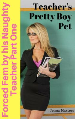 Forced Fem by his Naughty Teacher: Forced Fem by his Naughty Teacher Part One: Teacher's Pretty Boy Pet, Jenna Masters