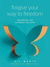 Forgiving Your Way to Freedom, Gil Mertz