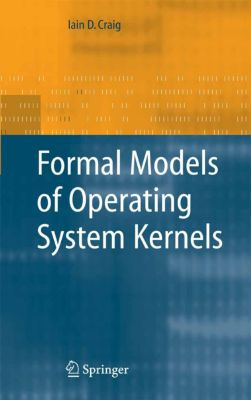 Formal Models of Operating System Kernels, Iain D. Craig