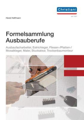 Formelsammlung Ausbaufacharbeiter, Estrichleger, Fliesen-, Platten- und Mosaikleger, Maler, Stuckateur, Trockenbaumonteu - Horst Hoffmann |