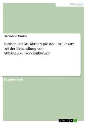 Formen der Musiktherapie und ihr Einsatz bei der Behandlung von Abhängigkeitserkrankungen, Hermann Fuchs