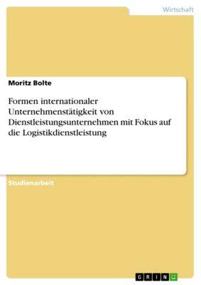Formen internationaler Unternehmenstätigkeit von Dienstleistungsunternehmen mit Fokus auf die Logistikdienstleistung, Moritz Bolte