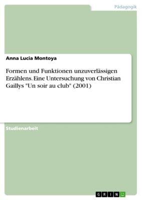 Formen und Funktionen unzuverlässigen Erzählens. Eine Untersuchung von Christian Gaillys Un soir au club (2001), Anna Lucia Montoya