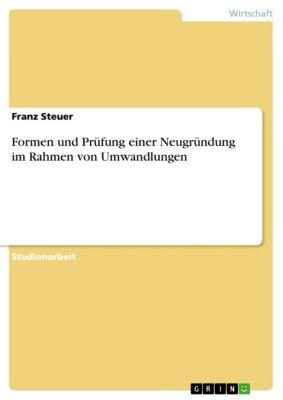 Formen und Prüfung einer Neugründung im Rahmen von Umwandlungen, Franz Steuer