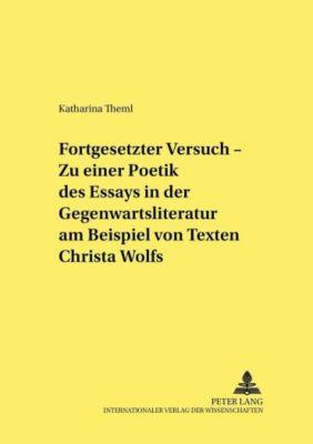 Fortgesetzter Versuch - Zu einer Poetik des Essays in der Gegenwartsliteratur am Beispiel von Texten Christa Wolfs, Katharina Theml
