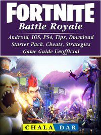 Fortnite Battle Royale, Android, IOS, PS4, Tips, Download, Starter Pack, Cheats, Strategies, Game Guide Unofficial, Chala Dar