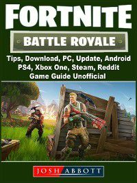 Fortnite Battle Royale, Tips, Download, PC, Update, Android, PS4, Xbox One, Steam, Reddit, Game Guide Unofficial, The Yuw