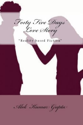 Forty Five Days' Love Story: Reality Based Fiction, Alok Kumar Gupta