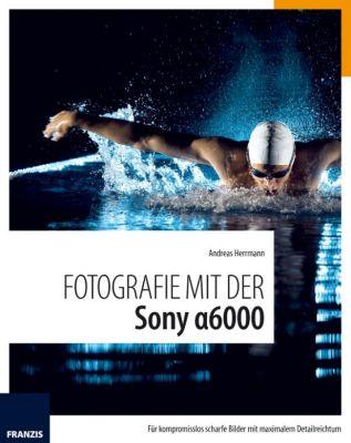 Fotografie mit ...: Fotografie mit der Sony Alpha 6000, Andreas Herrmann