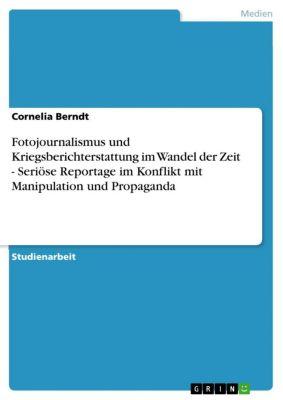Fotojournalismus und Kriegsberichterstattung im Wandel der Zeit - Seriöse Reportage im Konflikt mit Manipulation und Propaganda, Cornelia Berndt