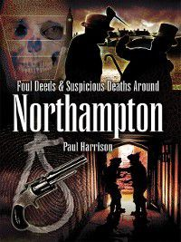 Foul Deeds and Suspicious Deaths around Northampton, Paul Harrison