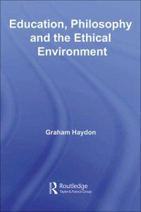 Foundations and Futures of Education: Education, Philosophy and the Ethical Environment, Graham Haydon