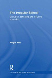 Foundations and Futures of Education: Irregular School, Roger Slee