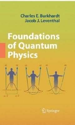 Foundations of Quantum Physics, Charles E. Burkhardt, Jacob L. Leventhal