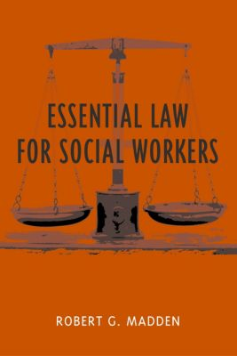 Foundations of Social Work Knowledge Series: Essential Law for Social Workers, Robert G. Madden
