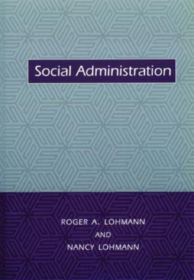Foundations of Social Work Knowledge Series: Social Administration, Nancy Lohmann, Roger Lohmann