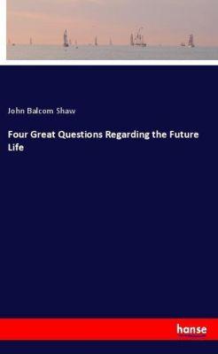 Four Great Questions Regarding the Future Life, John Balcom Shaw