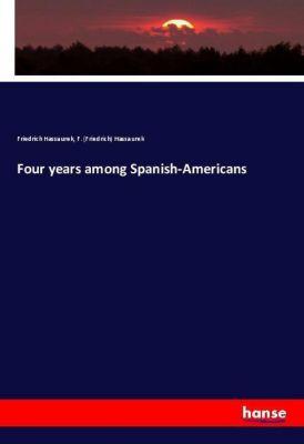 Four years among Spanish-Americans, Friedrich Hassaurek, F. (Friedrich) Hassaurek