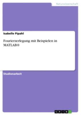 Fourierzerlegung mit Beispielen in MATLAB®, Isabelle Pipahl