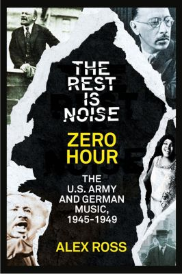 Fourth Estate: The Rest Is Noise Series: Zero Hour: The U.S. Army and German Music, 1945-1949, Alex Ross