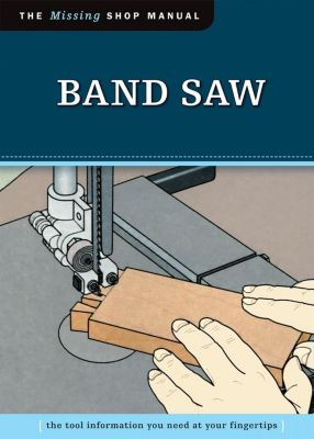 Fox Chapel Publishing: Band Saw (Missing Shop Manual), Skills Institute Press Skills Institute Press