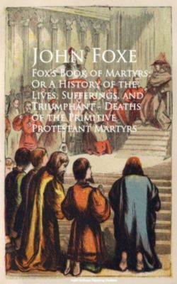 Fox's Book of Martyrs; Or A History of the Lives, Sufferings, and Triumphant - Deaths of the Primitive Protestant Martyrs, John Foxe