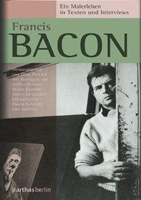 Francis Bacon: Ein Malerleben in Texten und Interviews