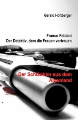 Franco Fabiani - Der Detektiv, dem die Frauen vertrauen: Der Schlächter aus dem Alpenland - Gerald Höftberger |