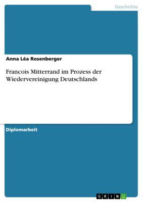 Francois Mitterrand im Prozess der Wiedervereinigung Deutschlands, Anna Léa Rosenberger