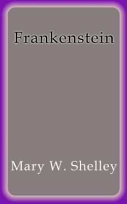 Frankenstein, Mary W. Shelley