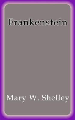 Frankenstein, Mary W. Shelley