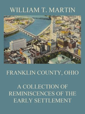 Franklin County, Ohio: A Collection Of Reminiscences Of The Early Settlement, William T. Martin