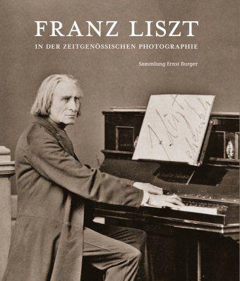 Franz Liszt in der zeitgenössischen Photographie - Ernst Burger |