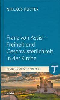 Franz von Assisi - Freiheit und Geschwisterlichkeit in der Kirche - Niklaus Kuster |