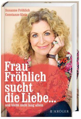 Frau Fröhlich sucht die Liebe ... und bleibt nicht lang allein, Susanne Fröhlich, Constanze Kleis