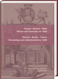 Frauen - Bücher - Höfe: Wissen und Sammeln vor 1800. Women - Books - Courts: Knowledge and Collecting before 1800