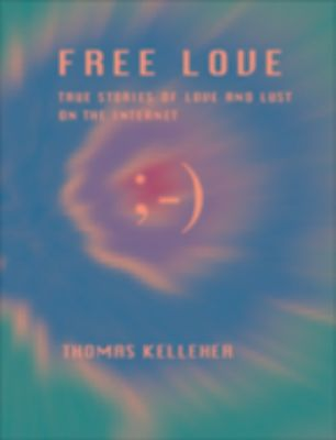 Free Love: True Stories of Love and Lust on the Internet, Thomas Kelleher